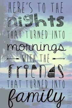 Here's to the nights that turned into mornings with the friends that turned into family. Quote