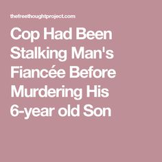Cop Had Been Stalking Man's Fiancée Before Murdering His 6-year old Son