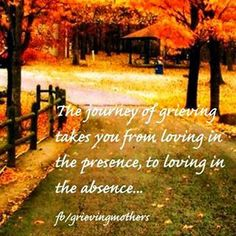"""""""The journey of grieving takes you from / loving in the presence, / to loving in the absence..."""" / from Blessed Father's Day - Daddies Who Have a Child in Heaven http://mothergrievinglossofchild.blogspot.com/2014/06/blessed-fathers-day-daddies-who-have.html"""
