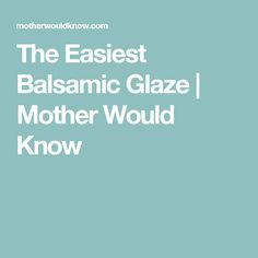 The Easiest Balsamic Glaze | Mother Would Know