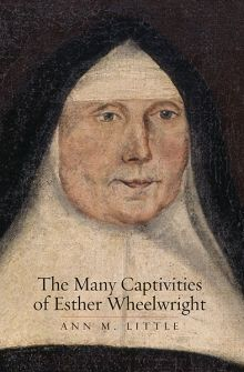 The Many Captivities of Esther Wheelwright by Ann Little - English settler, taken captive by Wabanaki, ends up as an Ursuline nun in New France.