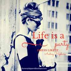 Life is a party, dress like it Audrey Hepburn runwayapparelboutique.com fashion quote
