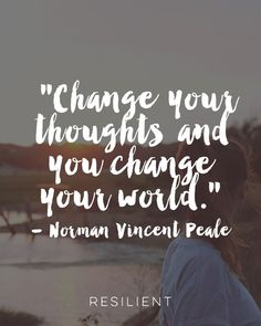 """Change your thoughts and you change your world."" - Norman Vincent Peale"