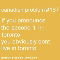 I don't live in Toronto, but I don't pronounce the second T either<<me, and my mom totally pronounced the second t which sounds so funny Canadian Memes, Canadian Things, I Am Canadian, Canadian Humour, Canadian Bacon, Canada Funny, Canada 150, Toronto Canada, Canadian Stereotypes