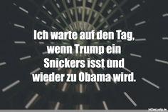 Ich warte auf den Tag, wenn Trump ein Snickers isst und wieder zu Obama wird. ... gefunden auf https://www.istdaslustig.de/spruch/1415 #lustig #sprüche #fun #spass