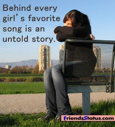 Sad Quotes for Teens Girls   Behind every girl's favorite song is an untold story.