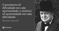 O pessimista vê dificuldade em cada oportunidade; o otimista vê oportunidade em cada dificuldade.... Frase de Winston Churchill.