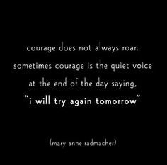 """Courage does not always roar. Sometimes courage is the quiet voice at the end of the day saying, """"I will try again tomorrow"""". - Mary Anne Radmacher"""