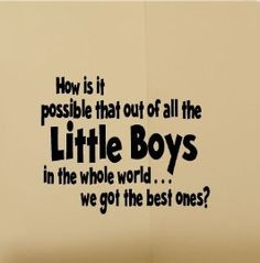 """""""How is it possible that out of all the Little Boys in the world. we got the best ones?"""" - Kids Room BEST LITTLE BOYS Nursery Vinyl Wall Words Lettering Decal via Etsy. Great Quotes, Me Quotes, Inspirational Quotes, Wall Quotes, Famous Quotes, Quiet Quotes, Mommy Quotes, Motivational Sayings, Quotable Quotes"""