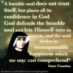 """""""A humble soul does not trust itself,but places all it's confidence in God.God defends the humble soul and lets Himself into its secrets,and the soul abides in unsurpassable happiness which no one can comprehend. Catholic Quotes, Catholic Prayers, Catholic Saints, Religious Quotes, Roman Catholic, St Faustina Kowalska, Jesus And Mary Pictures, Prayers Of Gratitude, Year Of Mercy"""