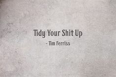Tidy Your Shit Up - Tim Ferriss