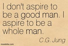 """""""I aspire to be a whole man"""" -C.G.Jung"""