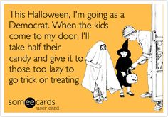This Halloween, I'm going as a Democrat. When the kids come to my door, I'll take half their candy and give it to those too lazy to go trick or treating.