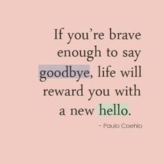 If you are brave enough to say goodbye God will reward you with a new hello!
