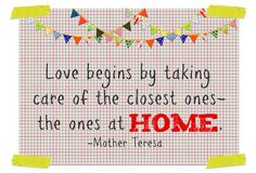 Love begins by taking care of the closest ones- the ones at home... Mother Teresa