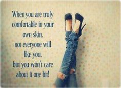 Your beautiful in your own skin... Be proud of yourself....