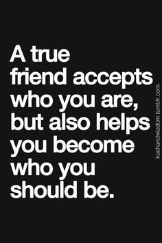 A true friend accepts who you are, but also helps you become who you should be.