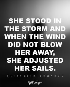 She stood in the storm and when the wind did not blow her away, she adjusted her sails. Inspirational Quotes About Strength, Inspirational Phrases, Inspiring Quotes, Weather The Storm Quotes, Weather Storm, Qoutes About Love, Life Quotes Love, Elizabeth Edwards, Parenting Quotes