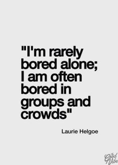 Laurie Helgoe Quote: I'm Rarely Bored Alone; I am Often Bored In Groups and Crowds.