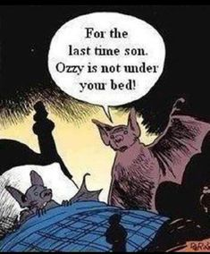 For the last time son, Ozzy Ozborne is not under your bed. Omg thats great lol