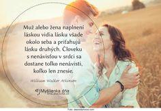 Muž alebo žena naplnení láskou vidia lásku všade okolo seba a priťahujú lásku druhých. Človeku s nenávisťou v srdci sa dostane toľko nenávisti, koľko len znesie. -- W. W. Atkinson