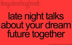 Late night talks about your dream future together... <3 Things About Boyfriends