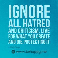 Ignore all hatred and criticism. Live for what you create and die protecting it #behappy