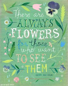 There Are Always Flowers for those who want to see them. ~Henri Matisse. Art by Katie Daisy~