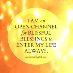 I am an open channel for blissful blessings to enter my life always. ~ Emmanuel Dagher