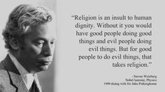 """""""Religion is an insult to human dignity. Without it you would have good people doing good things and evil people doing evil things. But for good people to do evil things, that takes religion."""" - Steven Weinberg"""
