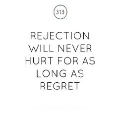 Rejection will never hurt for as long as regret