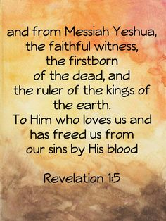 and from Messiah Yeshua , the faithful witness, the firstborn of the dead, and the ruler of the kings of the earth. To Him who loves us and has freed us from our sins by His blood Revelation 1:5 ~ First Born our First Fruits!