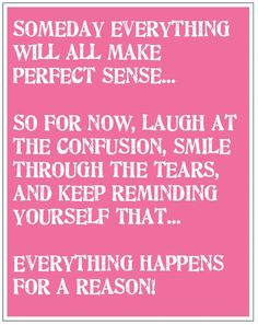Everything happens for a reason. I absolutely believe this...though am not enjoying it right now!!!