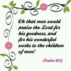Psalm kjv Oh that men would praise the Lord for his goodness, and for his wonderful works to the children of men! Isaiah 52 7, Psalm 7, Praise The Lords, Praise And Worship, Whatsoever Things Are True, Children Of Men, King James Bible Verses, Soli Deo Gloria, Think On