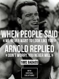 "When people said ""We never want to look like you"" Arnold replied ""Don't worry, you never will""."