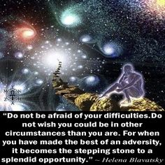 """Do not be afraid of your difficulties. Do not wish you could be in other circumstances than you are. For when you have made the best of an adversity, it becomes the stepping stone to a splendid opportunity."" ~ Helena Blavatsky"