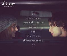 sometime you make choices in life and sometimes choices make you~ if i stay