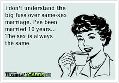 I+don't+understand+the+ big+fuss+over+same-sex+ marriage.+I've+been+ married+10+years... The+sex+is+always+ the+same.