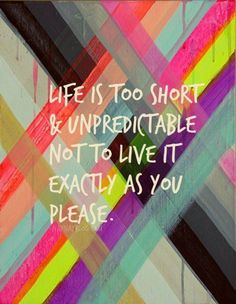 Life is too short and unpredictable. Not to live it exactly as you please.