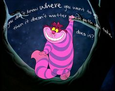 """Disney Quote Alice in Wonderland: """"If you don't know where you want to go, then it doesn't matter which path you take, does it?"""""""