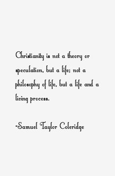 samuel taylor coleridge, | Christianity is not a theory or speculation, but a life; not a ...