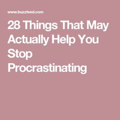28 Things That May Actually Help You Stop Procrastinating