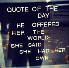 He offered her the world. She said she had her own. - breakup quotes