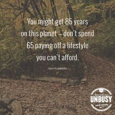 You might get 85 years on this planet - don't spend 65 paying off a lifestyle you can't afford. ~ Cait Flanders