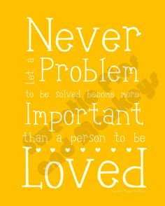 Never let a problem to be solved become more important than a person to be loved. #quote