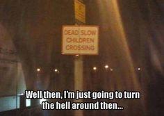 Dead Slow Children! LOL!