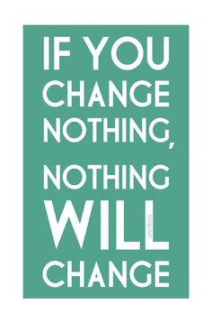 If you change nothing, nothing will change! Makes sense