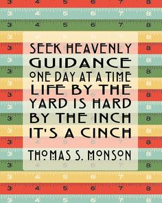 Seek Heavenly Guidance one day at a time. Life by the yard is hard by the inch it's a cinch - Thomas S. Monson LDS Quote