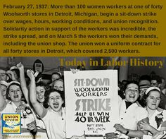 """Sit-Down Woolworth Workers Strike. Help Us Win 40 Hr. Week. Dep't Store Emp. Union"" 2/27/1937: More than 100 women workers at one of 40 Woolworth stores in Detroit, MI, begin a sit-down strike over wages, hours, working conditions & union recognition. Solidarity action in support of the workers was incredible, the strike spread & on 3/5 the workers won their demands, including the union shop. The union won a uniform contract for all 40 stores in Detroit, which covered 2.5k workers."
