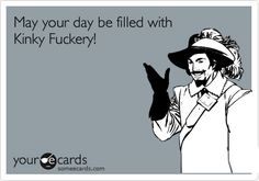 May your day be filled with Kinky Fuckery!